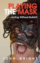 Playing the Mask - Acting Without Bullshit ebook by John Wright