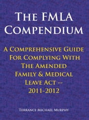The FMLA Compendium, A Comprehensive Guide For Complying With The Amended Family & Medical Leave Act 2011-2012 ebook by Terrance Michael Murphy