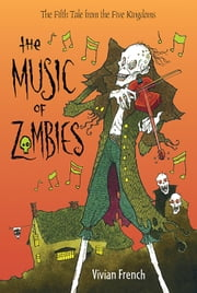 The Music of Zombies - The Fifth Tale from the Five Kingdoms ebook by Vivian French,Ross Collins