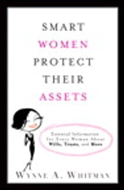Smart Women Protect Their Assets - Essential Information for Every Woman About Wills, Trusts, and More ebook by Wynne A. Whitman Esq.