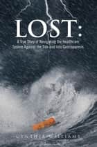 Lost: A True Story Of Navigating The Healthcare System Against The Tide And Into Gastroparesis ebook by Cynthia Williams