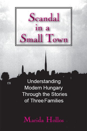 A Scandal in Tiszadomb: Understanding Modern Hungary Through the History of Three Families - Understanding Modern Hungary Through the History of Three Families ebook by Marida Hollos