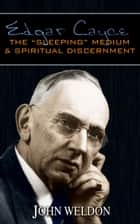 "Edgar Cayce: The ""Sleeping"" Medium & Spiritual Discernment ebook by John G. Weldon"