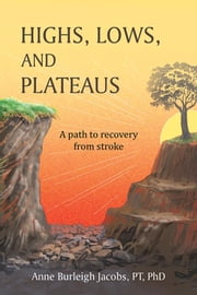 Highs, Lows, and Plateaus - A Path to Recovery from Stroke ebook by Anne Burleigh Jacobs, PT, PhD