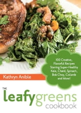 The Leafy Greens Cookbook - 100 Creative, Flavorful Recipes Starring Super-Healthy Kale, Chard, Spinach, Bok Choy, Collards and More! ebook by Kathryn Anible