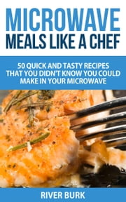 Microwave Meals Like a Chef - 50 Quick and Tasty Recipes That you Didn't Know You Could Make In Your Microwave ebook by River Burk