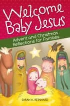 Welcome Baby Jesus - Advent and Christmas Reflections for Families ebook by Sarah A. Reinhard