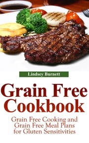 Grain Free Cookbook - Grain Free Cooking and Grain Free Meal Plans for Gluten Sensitivities ebook by Lindsey Burnett