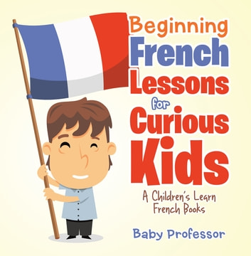 Beginning French Lessons for Curious Kids | A Children's Learn French Books ebook by Baby Professor