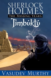 Sherlock Holmes, The Missing Years: Timbuktu - The Missing Years ebook by Vasudev Murthy