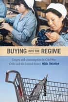 Buying into the Regime - Grapes and Consumption in Cold War Chile and the United States ebook by Heidi Tinsman