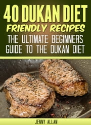 40 Dukan Diet Friendly Recipes: The Ultimate Beginners Guide To The Dukan Diet ebook by Jenny Allan