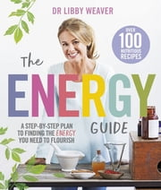 The Energy Guide - A Step-by-Step Plan to Finding the Energy You Need to Flourish ebook by Libby Weaver