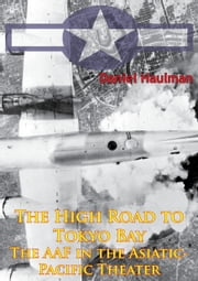 The High Road To Tokyo Bay — The AAF In The Asiatic-Pacific Theater [Illustrated Edition] ebook by Daniel Haulman