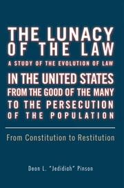 "The Lunacy of the Law A Study of The Evolution of Law In the United States From The Good of the Many To the Persecution of the Population ebook by Deon L. ""Jedidiah"" Pinson"