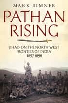 Pathan Rising - Jihad on the North West Frontier of India 1897-1898 ebook by Mark Simner