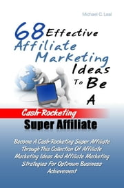 68 Effective Affiliate Marketing Ideas To Be A Cash-Rocketing Super Affiliate - Become A Cash-Rocketing Super Affiliate Through This Collection Of Affiliate Marketing Ideas And Affiliate Marketing Strategies For Optimum Business Achievement ebook by Michael C. Leal