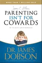 Parenting Isn't for Cowards - The 'You Can Do It' Guide for Hassled Parents from America's Best-Loved Family Advocate ebook by James C. Dobson