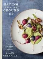 Eating from the Ground Up - Recipes for Simple, Perfect Vegetables eBook by Alana Chernila