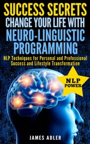 Success Secrets: Change Your Life With Neuro-Linguistic Programming. NLP Techniques for Personal and Professional Success and Lifestyle Transformation - Success, NLP, Hypnosis, Law of Attraction, #2 ebook by James Adler