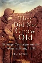 They Did Not Grow Old - Teenage Conscripts on the Western Front 1918 ebook by Tim Lynch