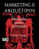 Marketing e Arquétipos - Símbolos, poder e persuasão ebook by Hélio Couto