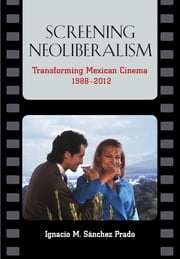 Screening Neoliberalism - Transforming Mexican Cinema, 1988-2012 ebook by Ignacio Sanchez Prado