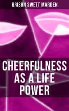 CHEERFULNESS AS A LIFE POWER - How to Avoid the Soul-Consuming & Friction-Wearing Tendencies of Everyday Life ebook by Orison Swett Marden
