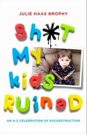 Sh*t My Kids Ruined - An A-Z Celebration of Kid-Destruction ebook by Julie Haas Brophy