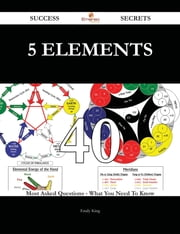 5 Elements 40 Success Secrets - 40 Most Asked Questions On 5 Elements - What You Need To Know ebook by Emily King