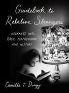 Guidebook to Relative Strangers: Journeys into Race, Motherhood, and History Ebook di Camille T. Dungy