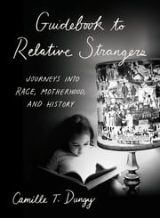 Guidebook to Relative Strangers: Journeys into Race, Motherhood, and History ebook by Camille T. Dungy