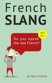 French Slang: Do you speak the real French? - The essentials of French Slang ebook by Frédéric BIBARD