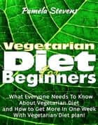 Vegetarian Diet For Beginners: What Everyone Needs To Know About Vegetarian Diet And How To Get More In One Week With Vegetarian Diet Plan! ebook by Pamela Stevens