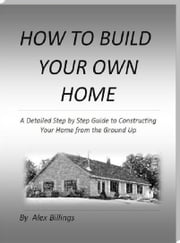 How to Build Your Own Home ebook by Alex Billings