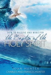 How to Receive and Minister the Baptism of the Holy Spirit ebook by Joan Hunter,Charles Hunter,Frances Hunter