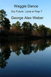 Waggle Dance - Our Future : Love or Fear ? ebook by George Alex Weber