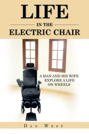 LIFE IN THE ELECTRIC CHAIR - A MAN AND HIS WIFE EXPLORE A LIFE ON WHEELS ebook by DAN WEST