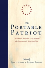 The Portable Patriot - Documents, Speeches, and Sermons That Compose the American Soul ebook by Joel J. Miller,Kristen Parrish