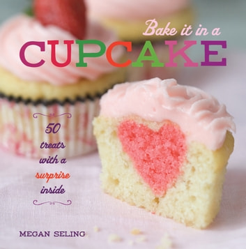 Bake It in a Cupcake - 50 Treats with a Surprise Inside ebook by Megan Seling