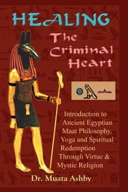 Healing the Criminal Heart: Ancient Egyptian Maat Philosophy and the Path to Spiritual Redemption ebook by Ashby, Muata