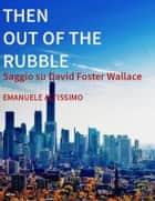 Then Out of the Rubble. Saggio su David Foster Wallace ebook by Emanuele Altissimo