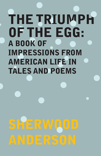 The Triumph of the Egg: A Book of Impressions From American Life in Tales and Poems ebook by Sherwood Anderson