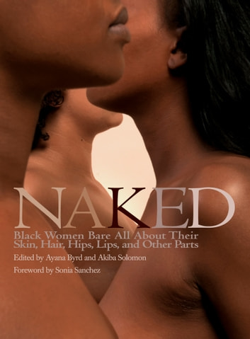 Naked - Black Women Bare All About Their Skin, Hair, Hips, Lips, and Other Parts ebook by
