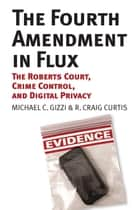 The Fourth Amendment in Flux - The Roberts Court, Crime Control, and Digital Privacy ebook by Michael C. Gizzi, R. Craig Curtis