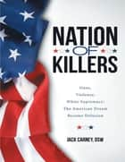 Nation of Killers: Guns, Violence, White Supremacy: The American Dream Become Delusion ebook by Jack Carney, DSW