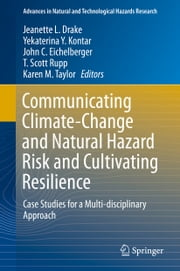 Communicating Climate-Change and Natural Hazard Risk and Cultivating Resilience - Case Studies for a Multi-disciplinary Approach ebook by Jeanette L. Drake,Yekaterina Y. Kontar,John C. Eichelberger,T. Scott Rupp,Karen M. Taylor