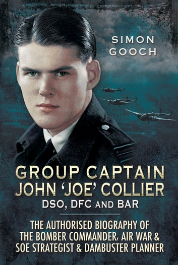 Group Captain John 'Joe' Collier DSO, DFC and Bar - The Authorised Biography of the Bomber Commander, Air War and SOE Strategist and Dambuster Planner ebook by Sam Gooch