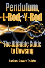 Pendulum, L-Rod, Y-Rod: The Ultimate Guide To Dowsing ebook by Barbara Dowdy-Trabke