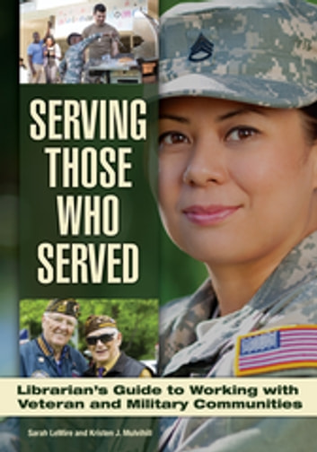 Serving Those Who Served: Librarian's Guide to Working with Veteran and Military Communities ebook by Sarah LeMire,Kristen J. Mulvihill